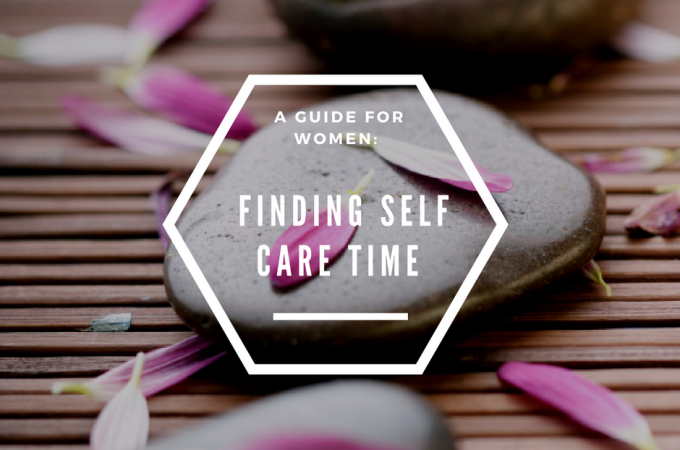 A Guide For Women Finding Self Care Time